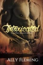 Intoxicated - Sleeping Giants Book I ebook by Ally Fleming