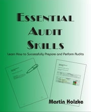 Essential Audit Skills - Learn How to Successfully Prepare and Perform Audits ebook by Holzke, Martin