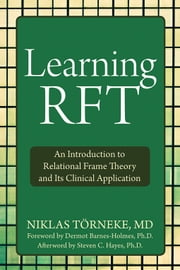 Learning RFT - An Introduction to Relational Frame Theory and Its Clinical Application ebook by Dermot Barnes-Holmes, PhD,Steven C. Hayes, PhD,Niklas Törneke, MD