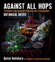 Against All Hops - Techniques and Philosophy for Creating Extraordinary Botanical Beers ebook by George Heilshorn