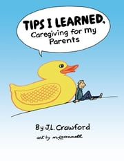 Tips I Learned, Caregiving for My Parents ebook by J.L. Crawford