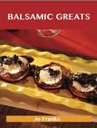 Balsamic Greats: Delicious Balsamic Recipes, The Top 100 Balsamic Recipes ebook by Jo Franks