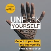 Unfu*k Yourself - Get Out of Your Head and into Your Life audiobook by Gary John Bishop