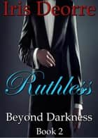 Ruthless - Beyond Darkness, #2 ebook by Iris Deorre