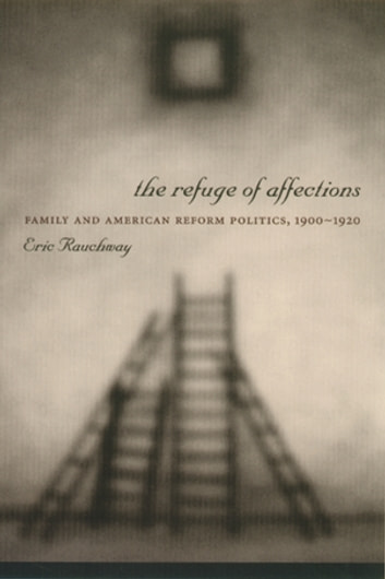 The Refuge of Affections - Family and American Reform Politics, 1900–1920 ebook by Eric Rauchway