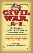 Civil War, A to Z - The Complete Handbook of America's Bloodiest Conflict ebook by Clifford L. Linedecker