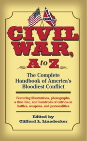 Civil War, A to Z - The Complete Handbook of America's Bloodiest Conflict ebook by Clifford L. Lindecker