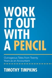 Work It Out with a Pencil - Outrageous Tales from Twenty Years as an Accountant ebook by Timothy Timpkins