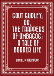 Gaut Gurley; Or, the Trappers of Umbagog: A Tale of Border Life ebook by Daniel P. Thompson