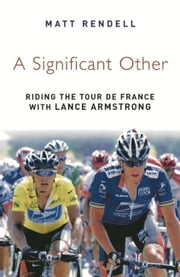 A Significant Other - Riding the Centenary Tour de France with Lance Armstrong ebook by Matt Rendell