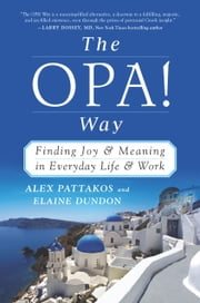 The OPA! Way - Finding Joy & Meaning in Everyday Life & Work ebook by Alex Pattakos,Elaine Dundon