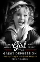 The Little Girl Who Fought the Great Depression: Shirley Temple and 1930s America ebook by John F. Kasson
