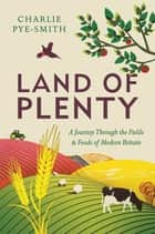Land of Plenty - A Journey Through the Fields and Foods of Modern Britain ebook by Charlie Pye-Smith