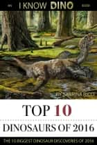 Top 10 Dinosaurs of 2016 - An I Know Dino Book ebook by Sabrina Ricci