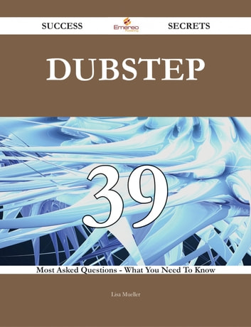 Dubstep 39 Success Secrets - 39 Most Asked Questions On Dubstep - What You Need To Know ebook by Lisa Mueller
