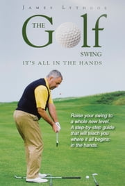 The Golf Swing: It's all in the Hands ebook by James Lythgoe