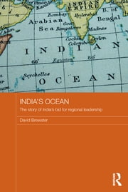 India's Ocean - The Story of India's Bid for Regional Leadership ebook by David Brewster