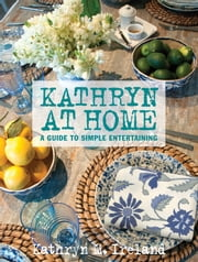 Kathryn At Home - A Guide to Simple Entertaining ebook by Kathryn M. Ireland