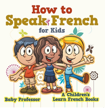 How to Speak French for Kids | A Children's Learn French Books ebook by Baby Professor