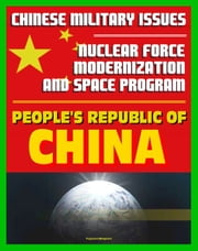 21st Century Chinese Military Issues: People's Republic of China's Nuclear Force Modernization - Command and Control, Undersea Nuclear Forces, BMD Countermeasures, Chinese Space Program ebook by Progressive Management