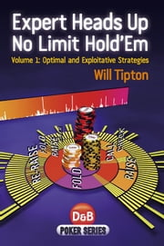 Expert Heads Up No Limit Hold'em, Volume 1 - Optimal and Exploitative Strategies ebook by Will Tipton