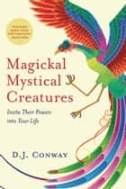 Magickal, Mystical Creatures - Invite Their Powers into Your Life ebook by D.J. Conway