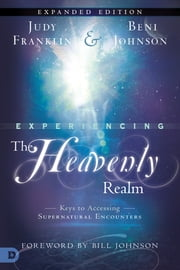 Experiencing the Heavenly Realms Expanded Edition - Keys to Accessing Supernatural Encounters ebook by Judy Franklin,Beni Johnson