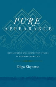 Pure Appearance - Development and Completion Stages in Vajrayana Practice ebook by Dilgo Khyentse,Ani Jinba Palmo,Nalanda Translation Committee