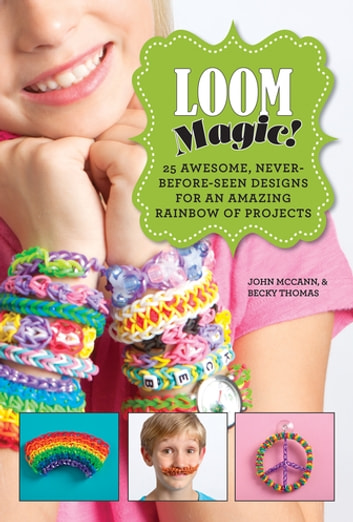 Loom Magic! - 25 Awesome, Never-Before-Seen Designs for an Amazing Rainbow of Projects ebook by John McCann,Becky Thomas