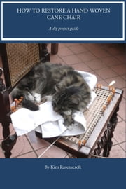 How To Restore A Hand Woven Cane Chair Seat ebook by Kim Ravenscroft