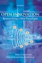 Open Innovation - Researching a New Paradigm ebook by Henry Chesbrough, Wim Vanhaverbeke, Joel West