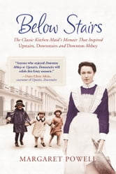 "Below Stairs - The Classic Kitchen Maid's Memoir That Inspired ""Upstairs, Downstairs"" and ""Downton Abbey"" ebook by Margaret Powell"