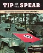 Tip of the Spear - German Armored Reconnaissance in Action in World War II eBook by Robert J. Edwards