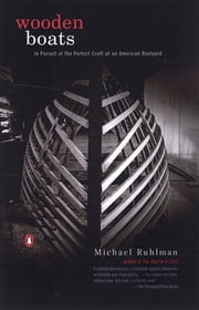 Wooden Boats - In Pursuit of the Perfect Craft at an American Boatyard ebook by Michael Ruhlman