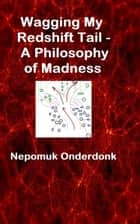 Wagging My Redshift Tail: A Philosophy of Madness ebook by Nepomuk Onderdonk