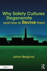 Why Safety Cultures Degenerate - And How To Revive Them ebook by Johan Berglund