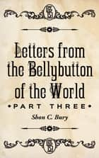 Letters from the Bellybutton of the World - Part 3 ebook by Shon C. Bury