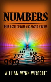 Numbers - Their Occult Power And Mystic Virtues ebook by William Wynn Westcott