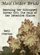 Mail Order Bride: Rescuing Her Kidnapped Sister With The Help Of Her Detective Fiancé ebook by Beth Overton