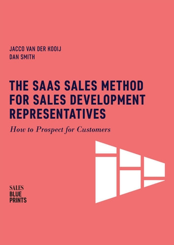 The SaaS Sales Method for Sales Development Representatives: How to Prospect for Customers - Sales Blueprints, #4 ebook by Jacco van der Kooij,Dan Smith,Winning By Design