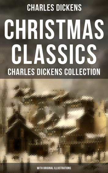 Christmas Classics: Charles Dickens Collection (With Original Illustrations) - The Greatest Stories & Novels for Christmas Time: A Christmas Carol, Doctor Marigold, Oliver Twist, Tom Tiddler's Ground, The Holly-Tree and more ebook by Charles Dickens