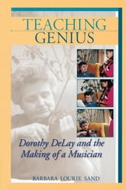 Teaching Genius: Dorothy DeLay and the Making of a Musician ebook by Sand, Barbara Lourie