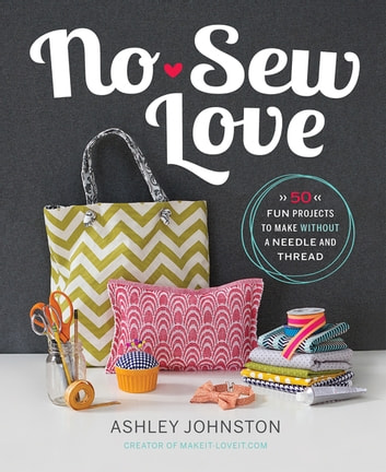 No-Sew Love - Fifty Fun Projects to Make Without a Needle and Thread ebook by Ashley Johnston