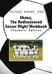 Ghana, The Rediscovered Soccer Might Workbook: Teachers' Edition - Teachers' Edition ebook by Okyere Bonna, MBA