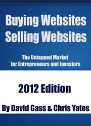 Buying Websites Selling Websites - The Untapped Market for Entrepreneurs and Investors ebook by David Gass,Chris Yates
