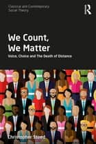 We Count, We Matter - Voice, Choice and the Death of Distance ebook by Christopher Steed
