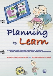 Planning to Learn: Creating and Using a Personal Planner with Young People on the Autism Spectrum ebook by Harper-Hill, Keely