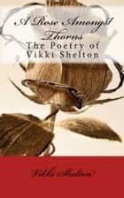 A Rose Amongst Thorns - The Poetry of Vikki Shelton ebook by