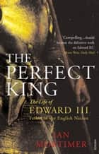 The Perfect King - The Life of Edward III, Father of the English Nation ebook by Ian Mortimer