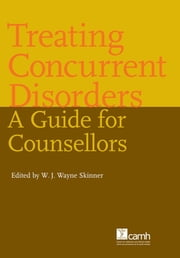 Treating Concurrent Disorders - A Guide for Counsellors ebook by W.J. Wayne Skinner, MSW, RSW
